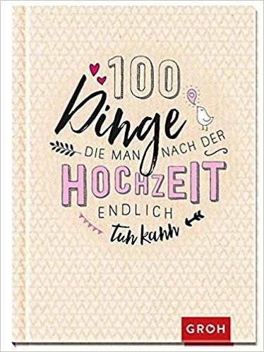 100 Dinge, die man nach der Hochzeit endlich tun kann